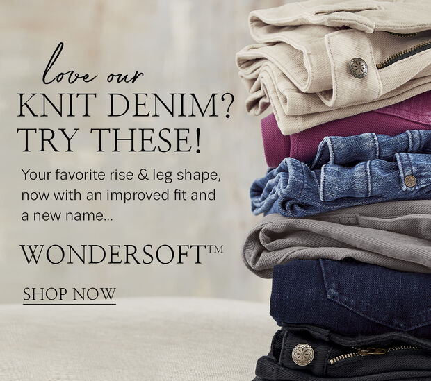 Love our Knit Denim? Try These! Your favorite rise & leg shape, now with an improved fit and a new name... Wondersoft. Shop Now.