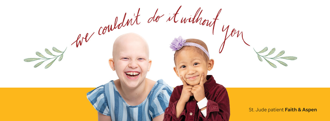 We couldn't do this without you. St. Jude patient Faith and Aspen pictured.