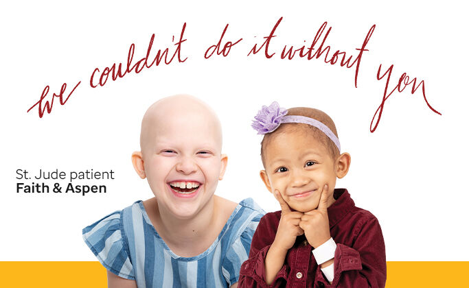 We couldn't do this without you. St. Jude patient Faith and Aspen pictured