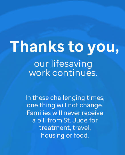 Thanks to you, our lifesaving work continues. In these challenging times, one things will not change. Families will never receive a bill from St. Jude for treatment, travel, housing or food.