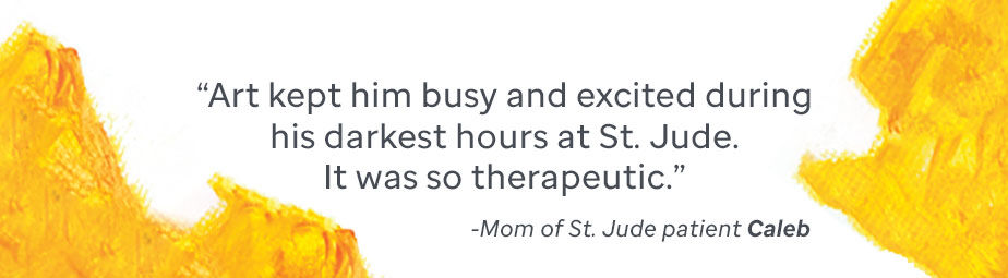 Quote from the mother of St. Jude patient Caleb: Art kept him busy and excited during this darkest hours at St. Jude. It was so therapeutic.