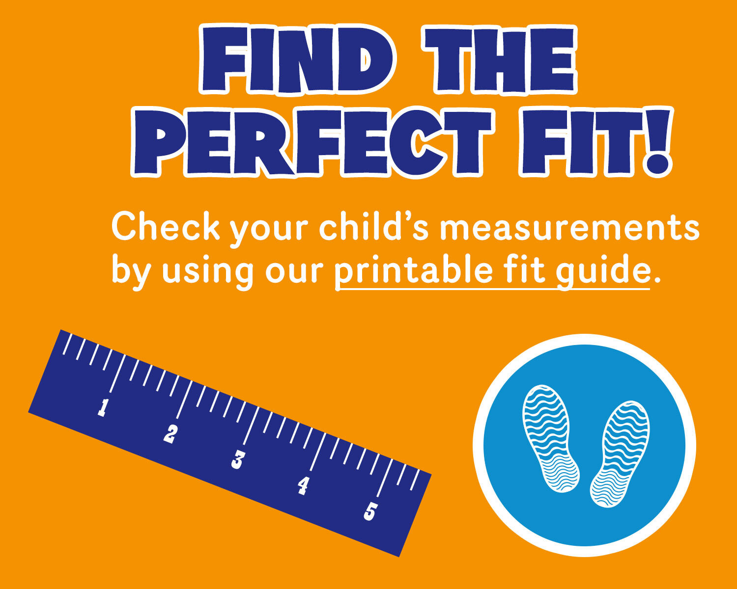 Find your child's perfect fit by using our printable fit guide